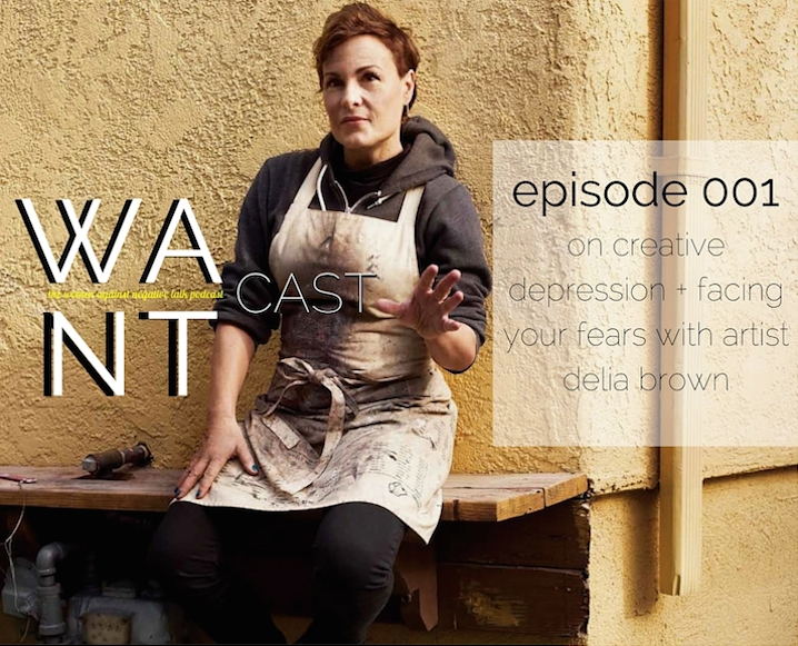 The WANTcast Episode 001: On Creative Depression + Facing Your Fears with Artist Delia Brown