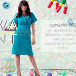 The WANTcast Episode 003: On Capitalizing On Your Differences + Making Your Own Rules with Negin Singh