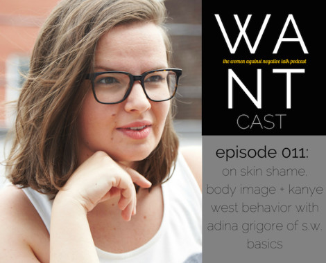 The WANTcast, Episode 011: On Skin Shame, Body Image + Kanye West Behavior With Adina Grigore of S.W. Basics