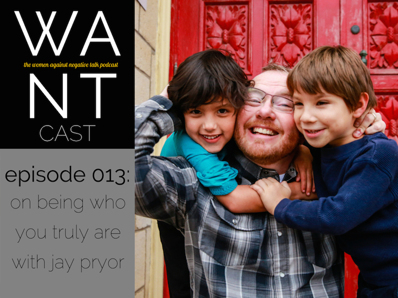 The WANTcast, Episode 013: On Being Who You Truly Are with Jay Pryor