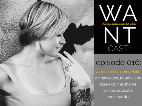 The WANTcast Episode 016, Your Vulva Is A Snowflake: On Hang-Ups, Trauma, + Screwing The Shame w/ Sex Educator Anne Hodder