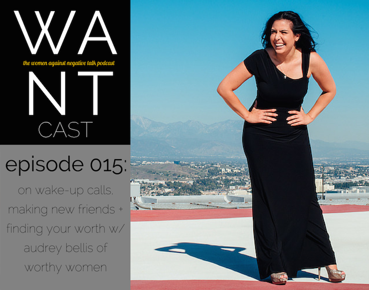 The WANTcast, Episode 015: On Wake-Up Calls, Making New Friends + Finding Your Worth with Audrey Bellis of Worthy Women