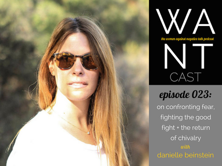 WANTcast Episode 023: On Confronting Fear, Fighting The Good Fight + The Return Of Chivalry with Danielle Beinstein