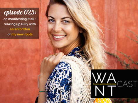 WANTcast Episode 025: On Manifesting It All + Waking Up Fully with Sarah Britton of My New Roots