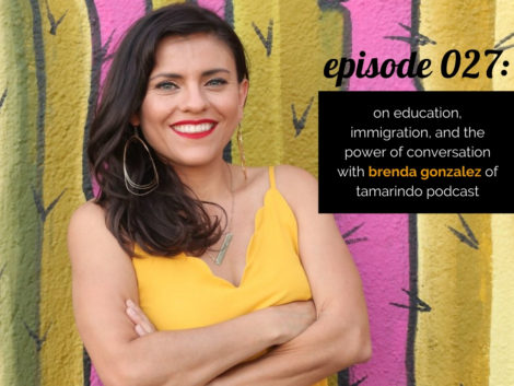 WANTcast 027: On Education, Immigration, and The Power Of Conversation with Brenda Gonzalez of Tamarindo Podcast