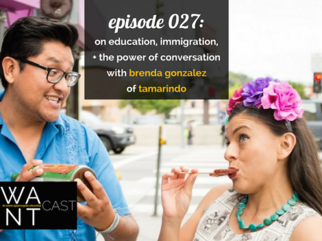WANTcast 027: On Education, Immigration, and The Power Of Conversation with Brenda Gonzalez of Tamarindo