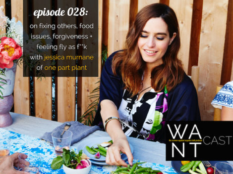 WANTcast 028: On Fixing Others, Food Issues, Forgiveness + Feeling Fly As F**k (No Matter What) with Jessica Murnane of One Part Plant
