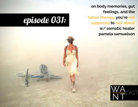 WANTcast 031: On Body Memories, Gut Feelings, and The Taboo Therapy You're Not Supposed To Talk About w/ Somatic Healer Pamela Samuelson