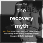 WANTcast 038: The Recovery Myth, Part 4 – What Does Recovery Mean To You + Sustaining, Maintaining, Self Care and Self Image with Katie Dalebout