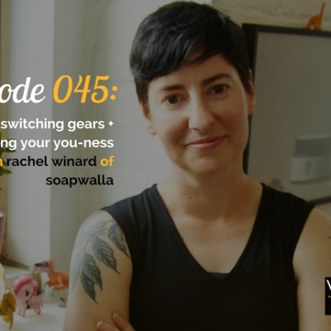 WANTcast 045: On Switching Gears + Embracing Your You-ness with Rachel Winard of Soapwalla