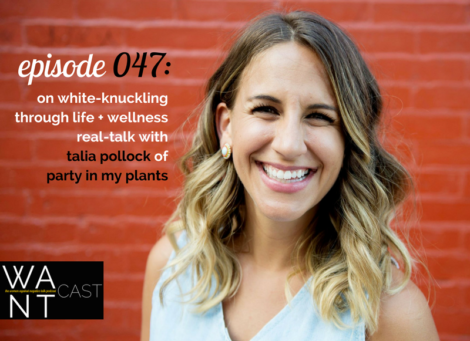 WANTcast 047: On White-Knuckling Through Life + Wellness Real-Talk with Talia Pollock of Party In My Plants