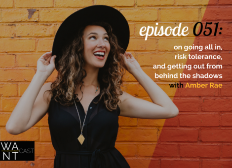 WANTcast 051: On Going All In, Risk Tolerance, and Getting Out From Behind The Shadows with Amber Rae
