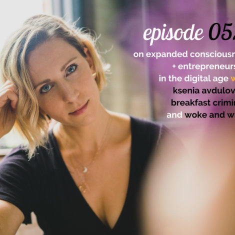 WANTcast 052: On Expanded Consciousness + Entrepreneurship In The Digital Age with Ksenia Avdulova of Breakfast Criminals + Woke And Wired Podcast