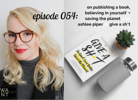 WANTcast 054: On Publishing A Book, Believing In Yourself + Saving The Planet with Ashlee Piper of Give A Sh*t