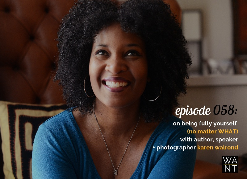WANTcast 059: On Being Fully Yourself (No Matter WHAT) with Author, Speaker + Photographer Karen Walrond