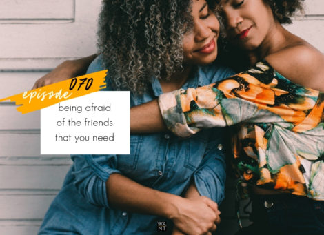 WANTcast 070: Being Afraid Of The Friends That You Need