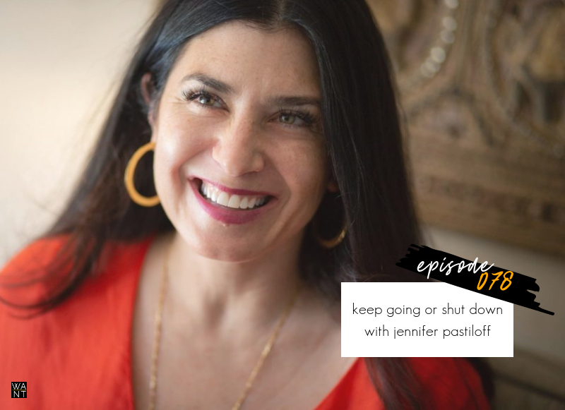 WANTcast 078: Keep Going Or Shut Down with Jennifer Pastiloff