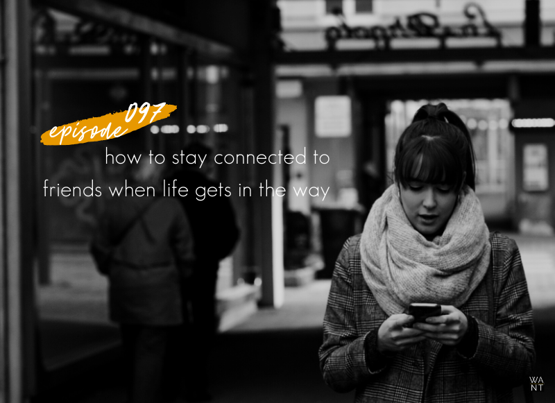 WANTcast 097: How To Stay Connected To Friends When Life Gets In The Way