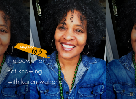 WANTcast Episode 103: The Power Of Not Knowing with Karen Walrond
