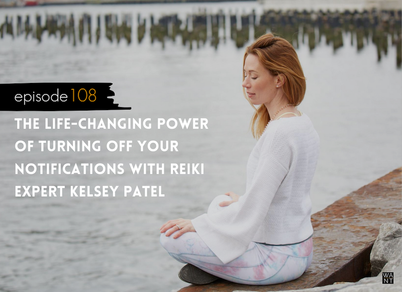 WANTcast Episode 108: The Life-Changing Power Of Turning Off Your Notifications with Kelsey Patel