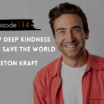 WANTcast Episode 114: How Deep Kindness Will Save The World with Houston Kraft